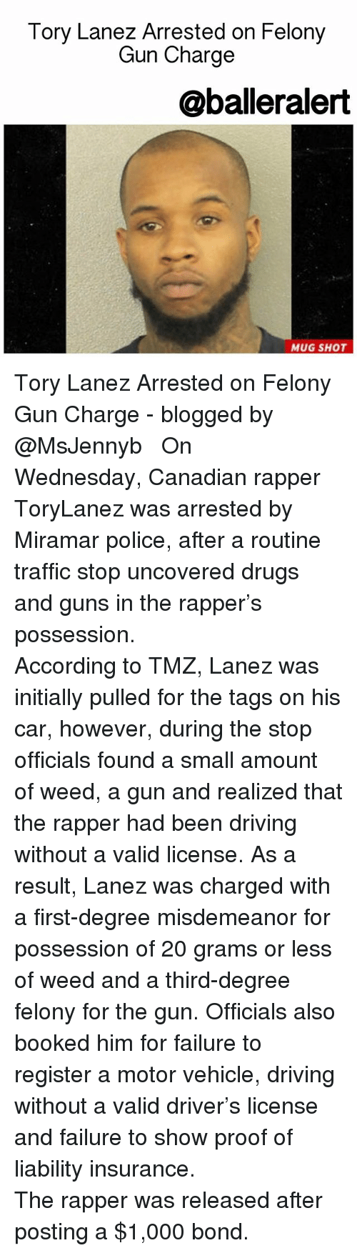 Tory Lanez: Tory Lanez Arrested on Felony  Gun Charge  @balleralert  MUG SHOT Tory Lanez Arrested on Felony Gun Charge - blogged by @MsJennyb ⠀⠀⠀⠀⠀⠀⠀⠀⠀ ⠀⠀⠀⠀⠀⠀⠀⠀⠀ On Wednesday, Canadian rapper ToryLanez was arrested by Miramar police, after a routine traffic stop uncovered drugs and guns in the rapper's possession. ⠀⠀⠀⠀⠀⠀⠀⠀⠀ ⠀⠀⠀⠀⠀⠀⠀⠀⠀ According to TMZ, Lanez was initially pulled for the tags on his car, however, during the stop officials found a small amount of weed, a gun and realized that the rapper had been driving without a valid license. As a result, Lanez was charged with a first-degree misdemeanor for possession of 20 grams or less of weed and a third-degree felony for the gun. Officials also booked him for failure to register a motor vehicle, driving without a valid driver's license and failure to show proof of liability insurance. ⠀⠀⠀⠀⠀⠀⠀⠀⠀ ⠀⠀⠀⠀⠀⠀⠀⠀⠀ The rapper was released after posting a $1,000 bond.
