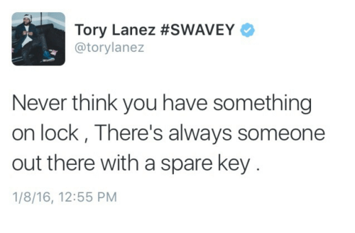 Tory Lanez: Tory Lanez #SWAVEY  @torylanez  Never think you have something  on lock, There's always someone  out there with a spare key  1/8/16, 12:55 PM