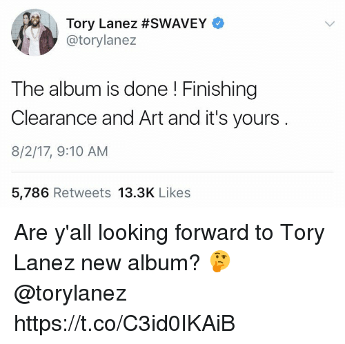 Tory Lanez: Tory Lanez #SWAVEY  @torylanez  The album is done! Finishing  Clearance and Art and it's yours  8/2/17, 9:10 AM  5,786 Retweets 13.3K Likes Are y'all looking forward to Tory Lanez new album? 🤔 @torylanez https://t.co/C3id0IKAiB