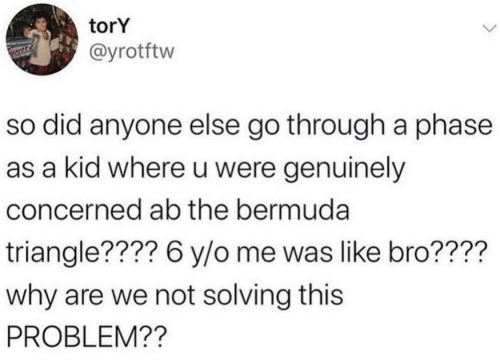 Tory: torY  @yrotftw  so did anyone else go through a phase  as a kid where u were genuinely  concerned ab the bermuda  triangle???? 6 y/o me was like bro????  why are we not solving this  PROBLEM??