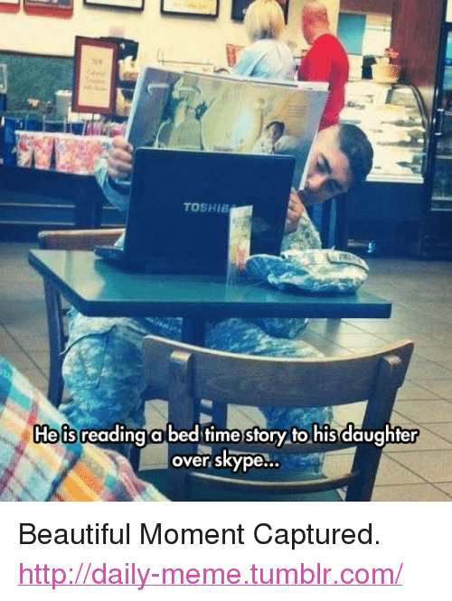 "Time Story: TOSHIB  Heis reading a bed time story to his daughter  over skype <p>Beautiful Moment Captured.<br/><a href=""http://daily-meme.tumblr.com""><span style=""color: #0000cd;""><a href=""http://daily-meme.tumblr.com/"">http://daily-meme.tumblr.com/</a></span></a></p>"