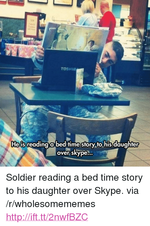 "Time Story: TOSHIE  e is reading a bed time story to his daughfer  over skype... <p>Soldier reading a bed time story to his daughter over Skype. via /r/wholesomememes <a href=""http://ift.tt/2nwfBZC"">http://ift.tt/2nwfBZC</a></p>"