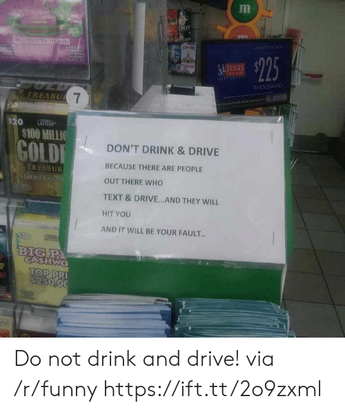 Drink And Drive: tot  HUY  drct  uTexa  THOUSAND  TREASU  $100 MILLIO  GOLD  DON'T DRINK & DRIVE  BECAUSE THERE ARE PEOPLE  OUT THERE WHO  TEXT & DRIVE...AND THEY WILL  HIT YOU  AND IT WILL BE YOUR FAULT..  REASUR  1000000 TO  CASHWo  TOP PR Do not drink and drive! via /r/funny https://ift.tt/2o9zxml