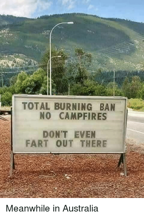 Meanwhile In Australia: TOTAL BURNING BAN  NO CAMPFIRES  DON'T EVEN  FART OUT THERE Meanwhile in Australia