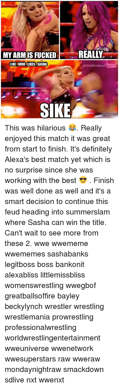 Finish: totald  MY ARM IS FUCKEDREALLY  @HE WHO LIKES SASHA  SIKE This was hilarious 😂. Really enjoyed this match it was great from start to finish. It's definitely Alexa's best match yet which is no surprise since she was working with the best 😎 . Finish was well done as well and it's a smart decision to continue this feud heading into summerslam where Sasha can win the title. Can't wait to see more from these 2. wwe wwememe wwememes sashabanks legitboss boss bankonit alexabliss littlemissbliss womenswrestling wwegbof greatballsoffire bayley beckylynch wrestler wrestling wrestlemania prowrestling professionalwrestling worldwrestlingentertainment wweuniverse wwenetwork wwesuperstars raw wweraw mondaynightraw smackdown sdlive nxt wwenxt