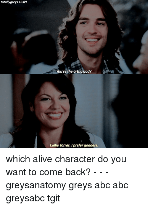 torr: totally greys 10.09  You're the ortho god?  Callie Torres. Iprefer goddess. which alive character do you want to come back? - - - greysanatomy greys abc abc greysabc tgit
