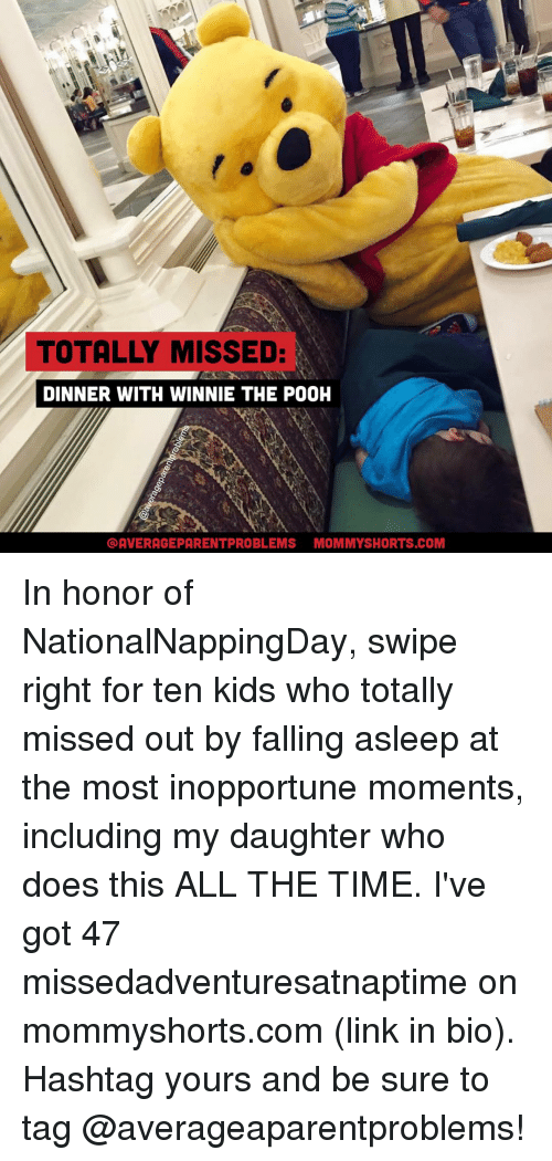 Memes, 🤖, and Links: TOTALLY MISSED:  DINNER WITH WINNIE THE POOH  OAVERAGEPARENTPROBLEMS MOMMYSHORTS.COM In honor of NationalNappingDay, swipe right for ten kids who totally missed out by falling asleep at the most inopportune moments, including my daughter who does this ALL THE TIME. I've got 47 missedadventuresatnaptime on mommyshorts.com (link in bio). Hashtag yours and be sure to tag @averageaparentproblems!