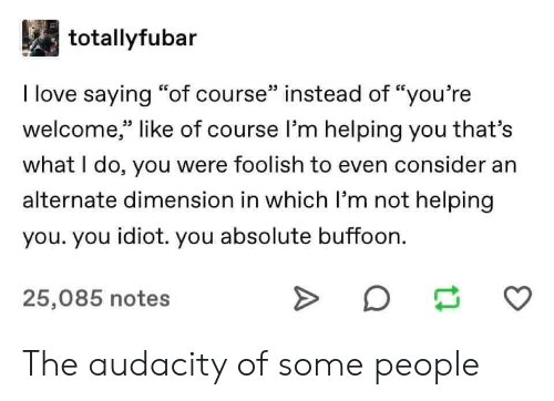 """foolish: totallyfubar  I love saying """"of course"""" instead of """"you're  welcome,"""" like of course l'm helping you that's  33 L.  what I do, you were foolish to even consider an  alternate dimension in which I'm not helping  you. you idiot. you absolute buffoon.  25,085 notes The audacity of some people"""