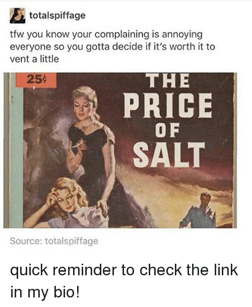 Memes, Tfw, and Link: totalspiffage  tfw you know your complaining is annoying  everyone so you gotta decide if it's worth it to  vent a little  25:  THE  PRICE  O F  SALT  Source: totalspiffage quick reminder to check the link in my bio!