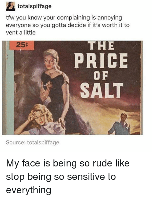Memes, Rude, and Tfw: totalspiffage  tfw you know your complaining is annoying  everyone so you gotta decide if it's worth it to  vent a little  25  THE  PRICE  O F  SALT  Source: totalspiffage My face is being so rude like stop being so sensitive to everything