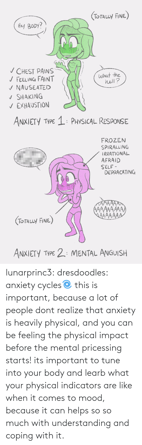 tune: (ToTauy FINE)  Hey BODY?  v CHEST PAINS  / FEELING FAINT  V NAUSEATED  v SHAKING  V EXHAUSTION  what the  hell?  ANXIETY TYPE 1: PHYSICAL RESPONSE   FROZEN  SPIRALLING  IRRATIONAL  AFRAID  SELF -  DEPRACATING  AAAAAAAA  AAAAAAA  (TOTALLY FINE)  ANXIETY TYPE 2: MENTAL ANGUISH lunarprinc3: dresdoodles: anxiety cycles🌀  this is important, because a lot of people dont realize that anxiety is heavily physical, and you can be feeling the physical impact before the mental pricessing starts!  its important to tune into your body and learb what your physical indicators are like when it comes to mood, because it can helps so so much with understanding and coping with it.