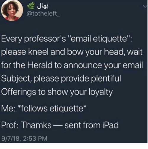"""herald: @totheleft_  Every professor's """"email etiquette"""":  please kneel and bow your head, wait  for the Herald to announce your email  Subject, please provide plentiful  Offerings to show your loyalty  Me: *follows etiquette*  Prof: Thamks_sent from iPad  9/7/18, 2:53 PM"""