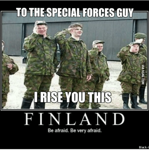 TOTHETSPECIALFORCES GUY I RISE YOU THIS FINLAND Be Afraid