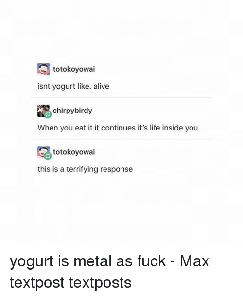 Alive, Life, and Memes: totokoyowai  isnt yogurt like. alive  chirpybirdy  When you eat it it continues it's life inside you  totokoyowai  this is a terrifying response yogurt is metal as fuck - Max textpost textposts