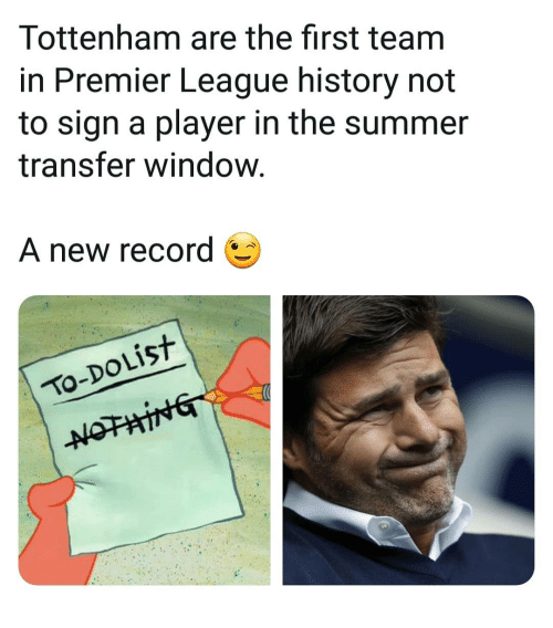 Memes, Premier League, and Summer: Tottenham are the first team  in Premier League history not  to sign a player in the summer  transfer window.  A new record  şt  TO-DOLIST