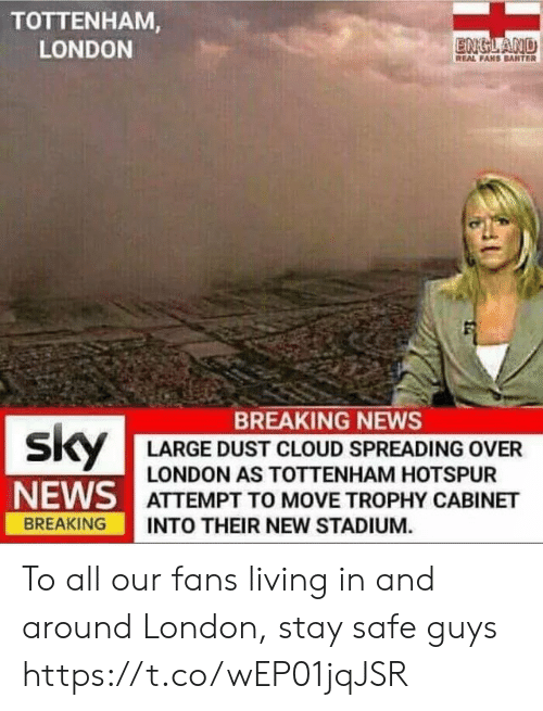 cabinet: TOTTENHAM  LONDON  ENGLAND  REAL FAHS BANTER  BREAKING NEWS  LARGE DUST CLOUD SPREADING OVER  LONDON AS TOTTENHAM HOTSPUR  NE/AS I ATTEMPT TO MOVE TROPHY CABINET  BREAKING INTO THEIR NEW STADIUM. To all our fans living in and around London, stay safe guys https://t.co/wEP01jqJSR