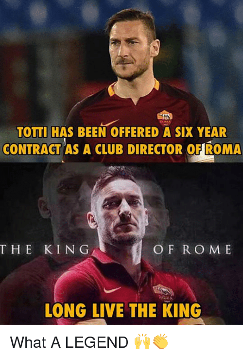 Memes, 🤖, and Legend: TOTTI HAS BEEN OFFERED A SIX YEAR  CONTRACT AS A CLUB DIRECTOR OFIROMA  THE KIN G  O F R O M E  LONG LIVE THE KING What A LEGEND 🙌👏