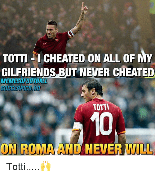 Memes, Never, and 🤖: TOTTI I CHEATED ON ALL OF MY  GILFRIENDS BUT NEVER CHEATED  TOTTI  ON ROMA AND NEVER WILL Totti.....🙌