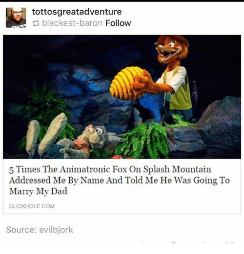 Click, Dad, and Ironic: tottosgreatadventure  blackest-baron Follow  5 Times The Animatronic Fox On Splash Mountain  Addressed Me By Name And Told Me He Was Going To  Marry My Dad  CLICK HOLE COM  Source: evil bjork