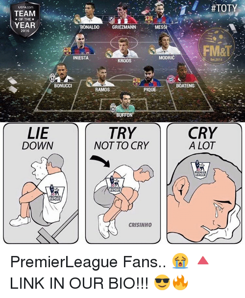 crying a lot:  #TOTY  UEFA.com  TEAM  OF THE  YEAR  RONALDO GRIEZMANN  MESS  2016  FM&T  MODRIC  INIESTA  ES 2014.  KROOS  BONUCCI  BOATENG  PIQUE  RAMOS  BUFFON  CRY  LIE  TRY  DOWN  NOT TO CRY  A LOT  PREMIER  LEAGUE  PREMIER  LEAGUE  PREMIER  LEAGUE  CRISINHO PremierLeague Fans.. 😭 🔺LINK IN OUR BIO!!! 😎🔥