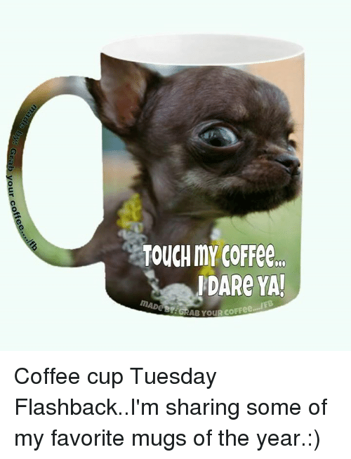 Memes, 🤖, and Dare: TOUCH mY COFFee..  DARe YA! Coffee cup Tuesday Flashback..I'm sharing some of my favorite mugs of the year.:)