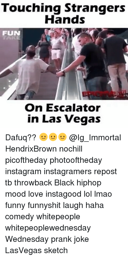 Memes, Prank, and Las Vegas: Touching Strangers  Hands  FUN  On Escalator  in Las Vegas Dafuq?? 😐😐😐 @Ig_Immortal HendrixBrown nochill picoftheday photooftheday instagram instagramers repost tb throwback Black hiphop mood love instagood lol lmao funny funnyshit laugh haha comedy whitepeople whitepeoplewednesday Wednesday prank joke LasVegas sketch