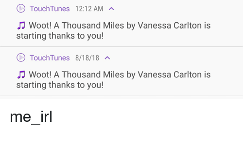 vanessa carlton: TouchTunes 12:12AM A  Woot! A Thousand Miles by Vanessa Carlton is  starting thanks to you!  TouchTunes 8/18/18  Woot! A Thousand Miles by Vanessa Carlton is  starting thanks to you! me_irl