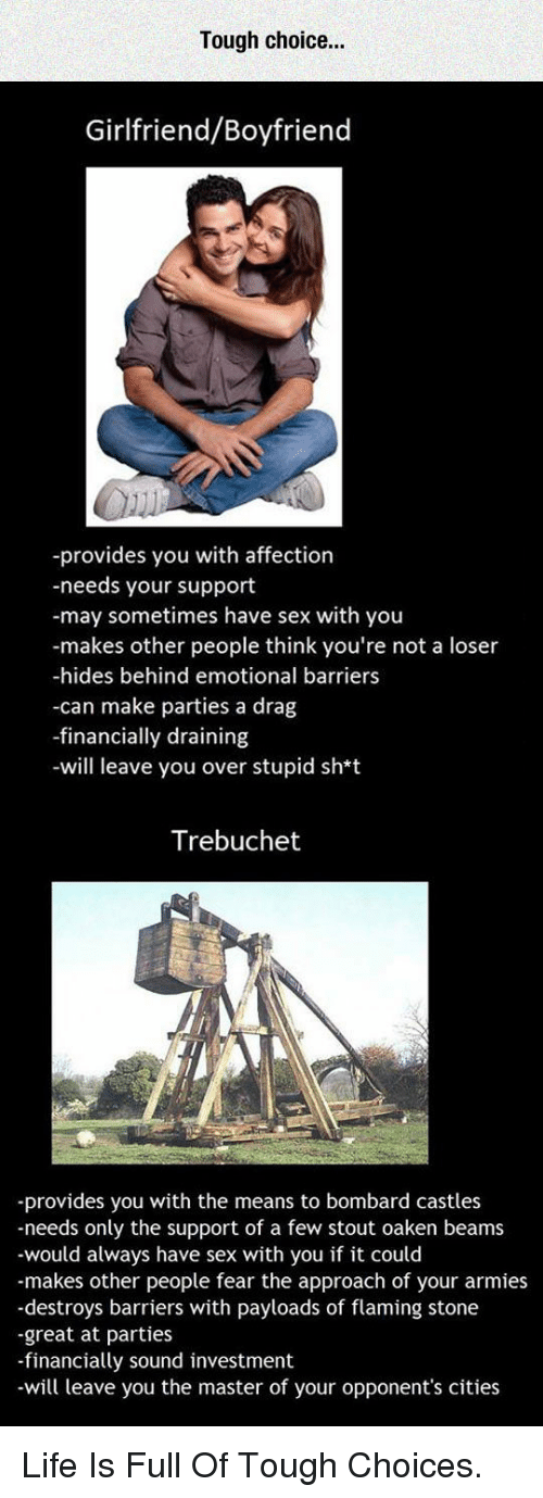 trebuchet: Tough choice.  Girlfriend/Boyfriend  -provides you with affection  -needs your support  -may sometimes have sex with you  -makes other people think you're not a loser  -hides behind emotional barriers  -can make parties a drag  -financially draining  -will leave you over stupid sh*t  Trebuchet  -provides you with the means to bombard castles  -needs only the support of a few stout oaken beams  -would always have sex with you if it could  -makes other people fear the approach of your armies  -destroys barriers with payloads of flaming stone  -great at parties  -financially sound investment  -will leave you the master of your opponent's cities <p>Life Is Full Of Tough Choices.</p>