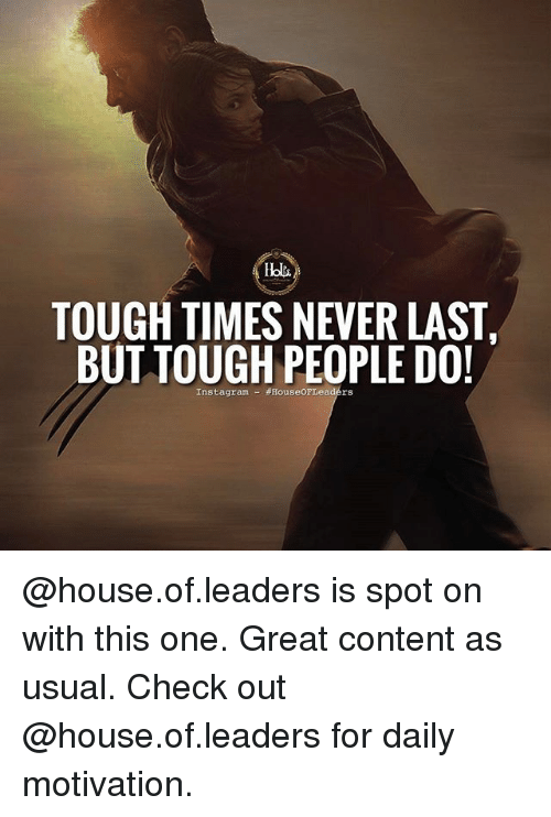 Memes, House, and Content: TOUGH TIMES NEVER LAST  BUT TOUGH PEOPLE DO!  Instagrame  .rs @house.of.leaders is spot on with this one. Great content as usual. Check out @house.of.leaders for daily motivation.