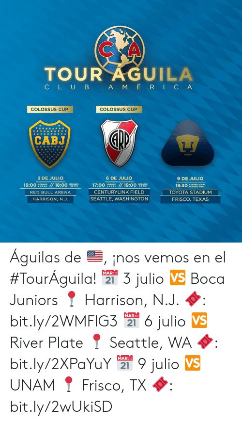 Toyota: TOUR AGUILA  CLUB AM ÉRIC A  COLOSSUS CUP  COLOSSUS CUP  CABJ  3 DE JULIO  6 DE JULIO  9 DE JULIO  19:00  HORABIO  LOCAL  //18:00  / 19:00 cOM  HORARION  17:00  HORABIO  HORARIO  19:30  HORARIO LOCAL  HORARIO COM  COMX  LOCAL  CENTURYLINK FIELD  TOYOTA STADIUM  RED BULL ARENA  SEATTLE, WASHINGTON  FRISCO, TEXAS  HARRISON, N.J. Águilas de 🇺🇸, ¡nos vemos en el #TourÁguila!   📅 3 julio 🆚 Boca Juniors 📍 Harrison, N.J. 🎟: bit.ly/2WMFlG3  📅 6 julio 🆚 River Plate 📍 Seattle, WA 🎟: bit.ly/2XPaYuY  📅 9 julio 🆚 UNAM 📍 Frisco, TX 🎟: bit.ly/2wUkiSD