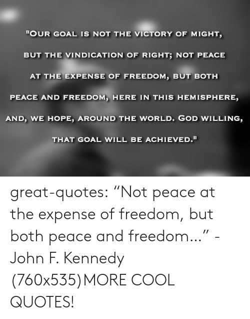 """hemisphere: TOUR GOAL IS NOT THE VICTORY OF MIGHT  BUT THE VINDICATION OF RIGHT; NOT PEACE  AT THE EXPENSE OF FREEDOM, BUT BOTH  PEACE AND FREEDOM, HERE IN THIS HEMISPHERE,  AND, WE HOPE, AROUND THE WORLD. GOD WILLING,  THAT GOAL WILL BE ACHIEVED. great-quotes:  """"Not peace at the expense of freedom, but both peace and freedom…"""" -John F. Kennedy (760x535)MORE COOL QUOTES!"""
