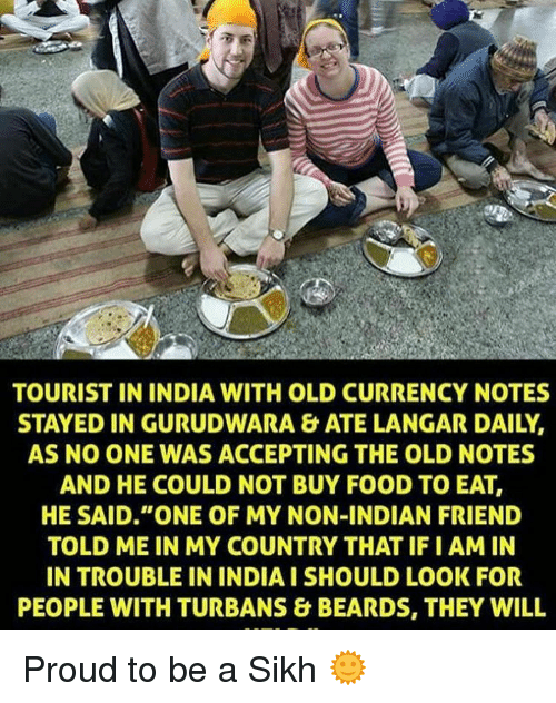 """turban: TOURIST IN INDIA WITH OLD CURRENCY NOTES  STAYED IN GURUDWARA & ATE LANGAR DAILY.  AS NO ONE WAS ACCEPTING THE OLD NOTES  AND HE COULD NOT BUY FOOD TO EAT,  HE SAID """"ONE OF MY NON-INDIAN FRIEND  TOLD ME IN MY COUNTRY THAT IFI AM IN  IN TROUBLE IN INDIA ISHOULD LOOK FOR  PEOPLE WITH TURBANS & BEARDS, THEY WILL Proud to be a Sikh 🌞"""