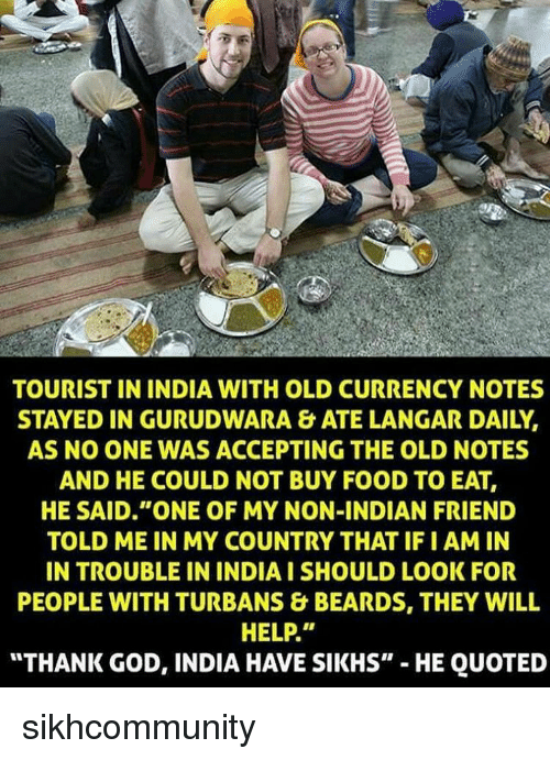 """turban: TOURIST IN INDIA WITH OLD CURRENCY NOTES  STAYED IN GURUDWARA &ATE LANGAR DAILY.  AS NO CONE WAS ACCEPTING THE OLD NOTES  AND HE COULD NOT BUY FOOD TO EAT,  HE SAID """"ONE OF MY NON-INDIAN FRIEND  TOLD ME IN MY COUNTRY THAT IFIAM IN  IN TROUBLE IN INDIA I SHOULD LOOK FOR  PEOPLE WITH TURBANS & BEARDS, THEY WILL  HELP.""""  """"THANK GOD, INDIA HAVE SIKHS""""  HE QUOTED sikhcommunity"""
