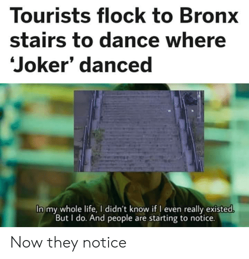 Stairs: Tourists flock to Bronx  stairs to dance where  Joker' danced  In my whole life, I didn't know if I even really existed.  But I do. And people are starting to notice. Now they notice