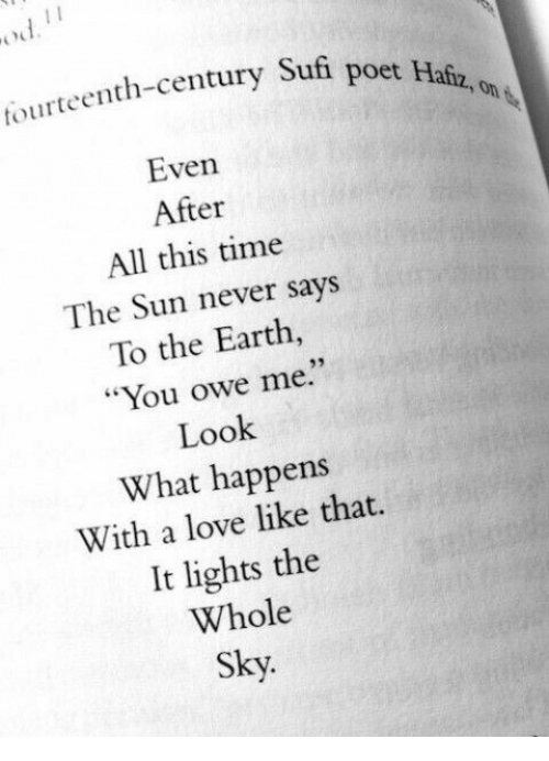 "After All This Time: tourteenth-century Sufi  poet Hafz, on  Even  After  All this time  The Sun never says  To the Earth  ""You owe me.""  Look  What happens  With a love like that.  It lights the  Whole  Sky.  93"