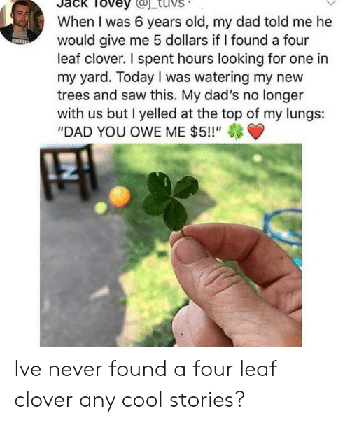 "at-the-top: Tovey  When I was 6 years old, my dad told me he  would give me 5 dollars if I found a four  leaf clover. I spent hours looking for one in  my yard. Today I was watering my new  trees and saw this. My dad's no longer  with us but I yelled at the top of my lungs:  ""DAD YOU OWE ME $5!!"" Ive never found a four leaf clover any cool stories?"