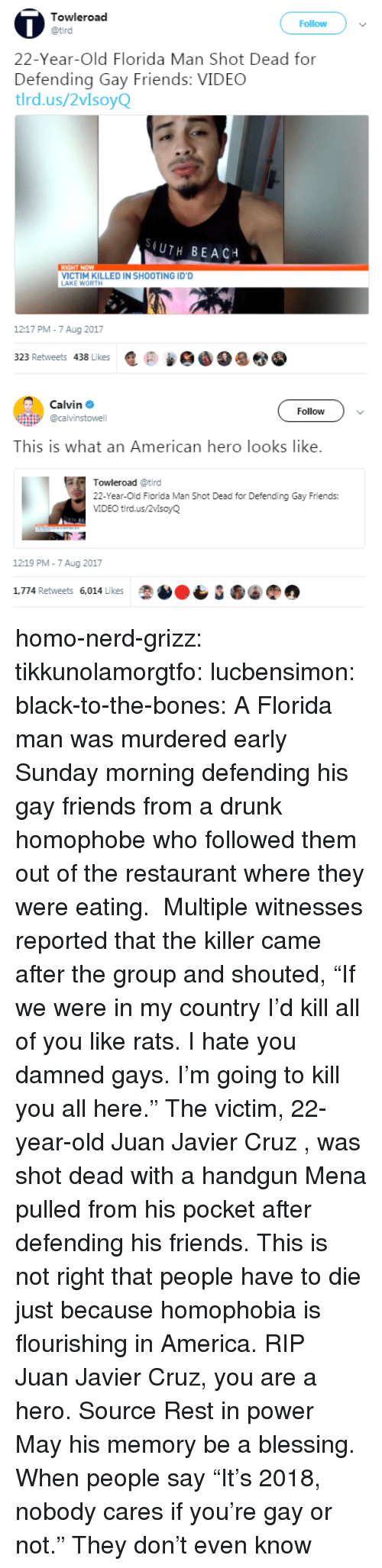 "handgun: Towleroad  Follow  22-Year-Old Florida Man Shot Dead for  Defending Gay Friends: VIDEC  tlrd.us/2vIsoyQ  (UTH BEACH  VICTIM KILLED IN SHOOTING ID'D  AKE WORTH  1217 PM-7 Aug 2017  323 Retweets 438 Likes匿@   Calvin Φ  @calvinstowell  Follow  This is what an American hero looks like.  Towleroad @tird  22-Year-Old Florida Man Shot Dead for Defending Gay Friends:  VIDEO tird.us/2vlsoyQ  12:19 PM-7 Aug 2017  1,774 Retweets 6,014 Likes homo-nerd-grizz: tikkunolamorgtfo:  lucbensimon:  black-to-the-bones:     A Florida man was murdered early Sunday morning defending his gay friends from a drunk homophobe who followed them out of the restaurant where they were eating.  Multiple witnesses reported that the killer came after the group and shouted, ""If we were in my country I'd kill all of you like rats. I hate you damned gays. I'm going to kill you all here.""   The victim, 22-year-old Juan Javier Cruz , was shot dead with a handgun Mena pulled from his pocket after defending his friends.   This is not right that people have to die just because homophobia is flourishing in America. RIP   Juan Javier Cruz, you are a hero. Source   Rest in power  May his memory be a blessing.   When people say ""It's 2018, nobody cares if you're gay or not."" They don't even know"