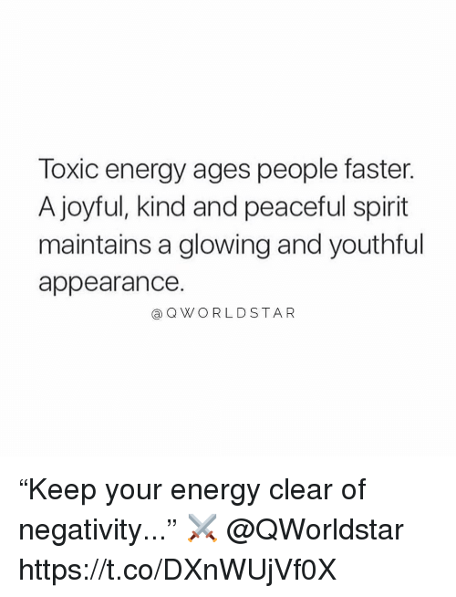 "Energy, Spirit, and Joyful: Toxic energy ages people faster.  A joyful, kind and peaceful spirit  maintains a glowing and youthful  appearance.  aQWO RLDSTAR ""Keep your energy clear of negativity..."" ⚔️ @QWorldstar https://t.co/DXnWUjVf0X"