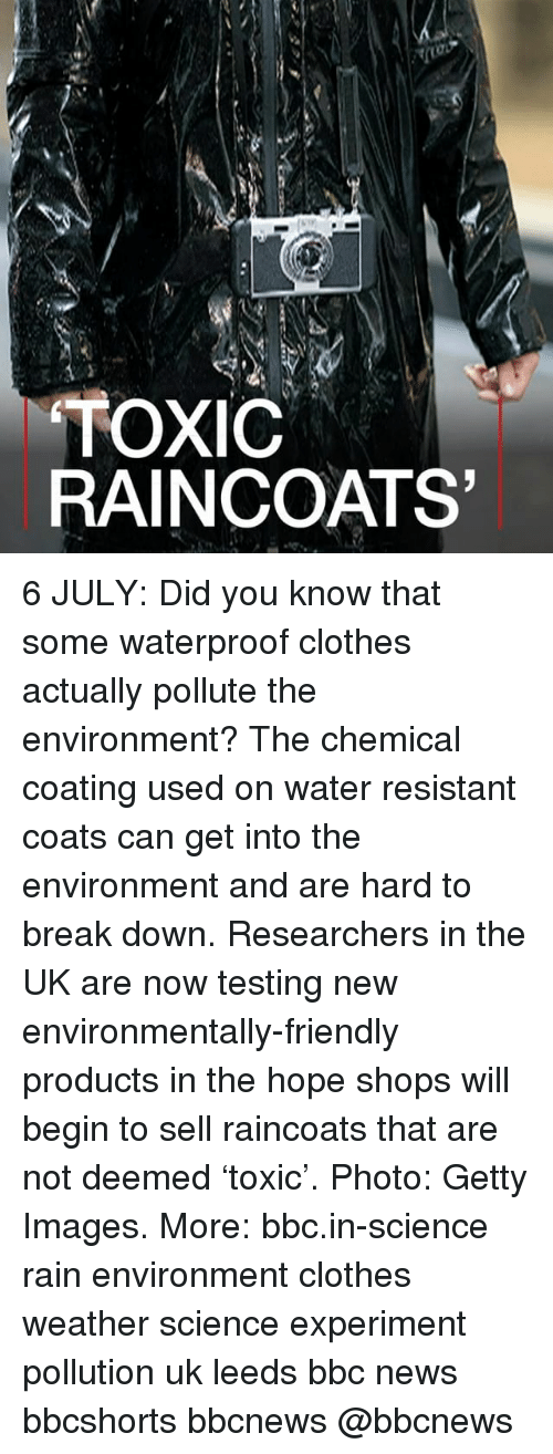 Experimentive: TOXIC  RAINCOATS 6 JULY: Did you know that some waterproof clothes actually pollute the environment? The chemical coating used on water resistant coats can get into the environment and are hard to break down. Researchers in the UK are now testing new environmentally-friendly products in the hope shops will begin to sell raincoats that are not deemed 'toxic'. Photo: Getty Images. More: bbc.in-science rain environment clothes weather science experiment pollution uk leeds bbc news bbcshorts bbcnews @bbcnews