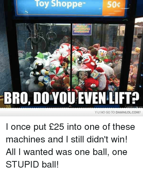 yuno: Toy Shoppe  50c  BRO, DO YOU!EVEN LIFT?  YUNO GO TO DAMNLOLCOM? I once put £25 into one of these machines and I still didn't win! All I wanted was one ball, one STUPID ball!