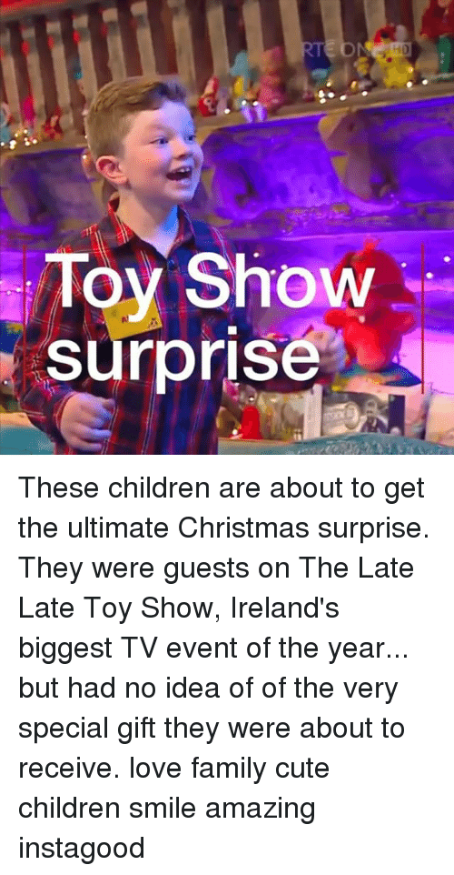 Children, Christmas, and Cute: Toy Show  surprise These children are about to get the ultimate Christmas surprise. They were guests on The Late Late Toy Show, Ireland's biggest TV event of the year... but had no idea of of the very special gift they were about to receive. love family cute children smile amazing instagood