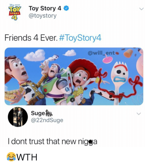 ents: Toy Story 4  @toystory  STORY  Friends 4 Ever. #ToyStory4  @will_ents  Suge  @22ndSuge  l dont trust that new nigga 😂WTH