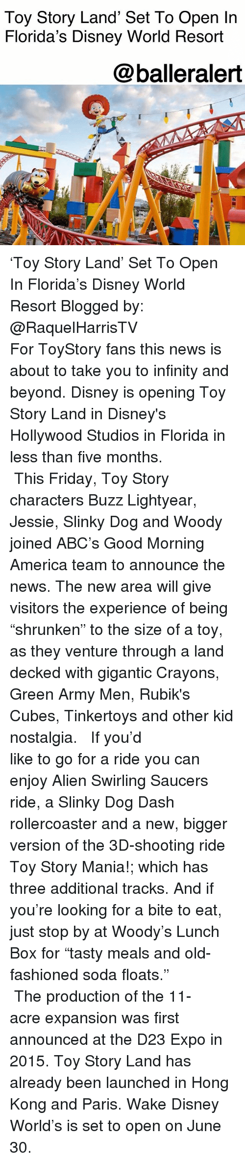 "lightyear: Toy Story Land' Set To Open In  Florida's Disney World Resort  @balleralert 'Toy Story Land' Set To Open In Florida's Disney World Resort Blogged by: @RaquelHarrisTV ⠀⠀⠀⠀⠀⠀⠀⠀⠀ ⠀⠀⠀⠀⠀⠀⠀⠀⠀ For ToyStory fans this news is about to take you to infinity and beyond. Disney is opening Toy Story Land in Disney's Hollywood Studios in Florida in less than five months. ⠀⠀⠀⠀⠀⠀⠀⠀⠀ ⠀⠀⠀⠀⠀⠀⠀⠀⠀ This Friday, Toy Story characters Buzz Lightyear, Jessie, Slinky Dog and Woody joined ABC's Good Morning America team to announce the news. The new area will give visitors the experience of being ""shrunken"" to the size of a toy, as they venture through a land decked with gigantic Crayons, Green Army Men, Rubik's Cubes, Tinkertoys and other kid nostalgia. ⠀⠀⠀⠀⠀⠀⠀⠀⠀ ⠀⠀⠀⠀⠀⠀⠀⠀⠀ If you'd like to go for a ride you can enjoy Alien Swirling Saucers ride, a Slinky Dog Dash rollercoaster and a new, bigger version of the 3D-shooting ride Toy Story Mania!; which has three additional tracks. And if you're looking for a bite to eat, just stop by at Woody's Lunch Box for ""tasty meals and old-fashioned soda floats."" ⠀⠀⠀⠀⠀⠀⠀⠀⠀ ⠀⠀⠀⠀⠀⠀⠀⠀⠀ The production of the 11-acre expansion was first announced at the D23 Expo in 2015. Toy Story Land has already been launched in Hong Kong and Paris. Wake Disney World's is set to open on June 30."