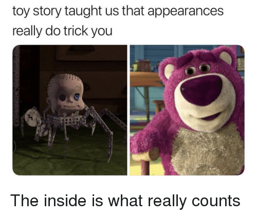 Appearances: toy story taught us that appearances  really do trick you  O! The inside is what really counts