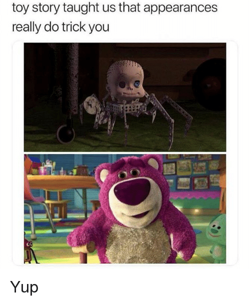 Appearances: toy story taught us that appearances  really do trick you Yup