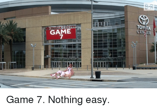 Game, Easy, and Nothing: TOYETA  GAME  7 Game 7. Nothing easy.