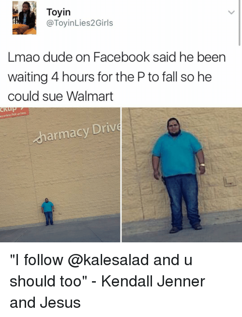 """kendal: Toyin  (a ToyinLies2Girls  Lmao de on Facebook said he been  waiting 4 hours for the Ptofall so he  could sue Walmart  CKUP  Pick up here.  es online. armacy Drive """"I follow @kalesalad and u should too"""" - Kendall Jenner and Jesus"""