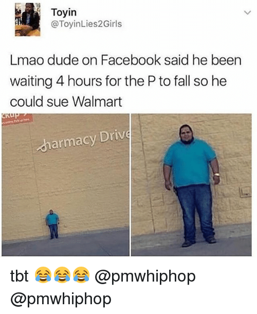 Dude, Facebook, and Fall: Toyin  Toyin  @ToyinLies2Girls  Lmao dude on Facebook said he been  waiting 4 hours for the P to fall so he  could sue Walmart  armacy Drivę tbt 😂😂😂 @pmwhiphop @pmwhiphop