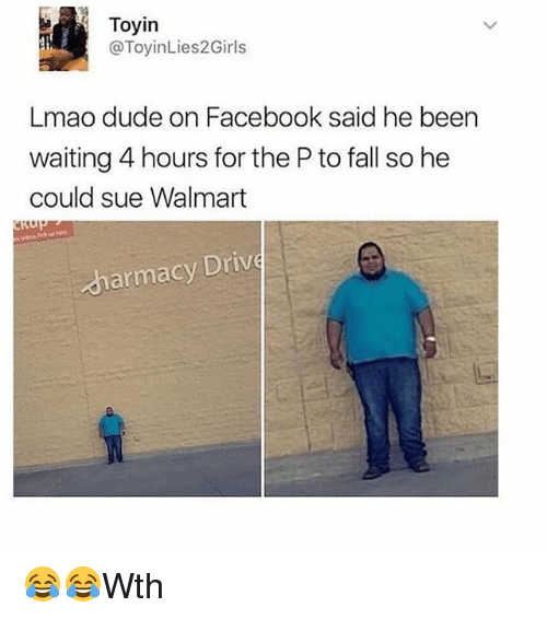 Dude, Facebook, and Fall: Toyin  @ToyinLies2Girls  Lmao dude on Facebook said he been  waiting 4 hours for the P to fall so he  could sue Walmart  armacy Drive 😂😂Wth