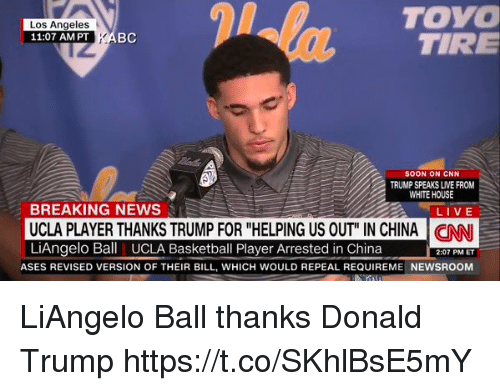 "Basketball, cnn.com, and Donald Trump: TOYO  TIRE  Los Angeles  11:07 AM PT KAB  Ba  SOON ON CNN  TRUMP SPEAKS LIVE FROM  WHITE HOUSE  BREAKING NEWS  UCLA PLAYER THANKS TRUMP FOR ""HELPING US OUT"" IN CHINA C  LiAngelo Ball UCLA Basketball Player Arrested in China  LIVE  2:07 PM ET  ASES REVISED VERSION OF THEIR BILL, WHICH WOULD REPEAL REQUIREME NEWSROOM LiAngelo Ball thanks Donald Trump  https://t.co/SKhlBsE5mY"